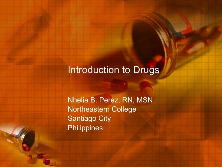 Introduction to Drugs Nhelia B. Perez, RN, MSN Northeastern College Santiago City Philippines