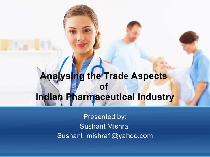 Analysing the Trade Aspects  of  Indian Pharmaceutical Industry Presented by: Sushant Mishra  [email_address]