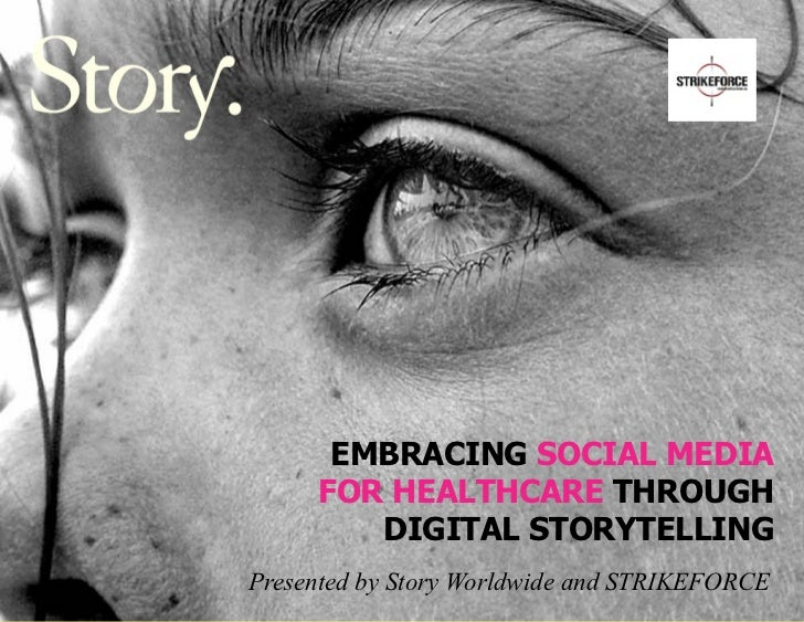 EMBRACING SOCIAL MEDIA     FOR HEALTHCARE THROUGH        DIGITAL STORYTELLINGPresented by Story Worldwide and STRIKEFORCE