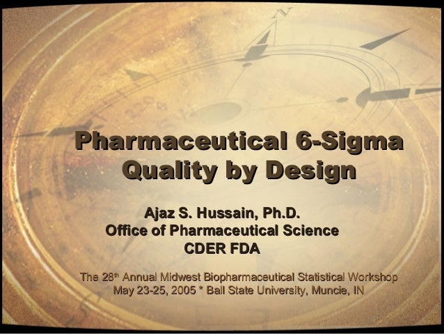Pharmaceutical 6-SigmaPharmaceutical 6-Sigma Quality by DesignQuality by Design Ajaz S. Hussain, Ph.D.Ajaz S. Hussain, Ph....