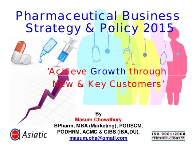 'Achieve Growth through New & Key Customers' Pharmaceutical Business Strategy & Policy 2015 By Masum Chowdhury BPharm, MBA...