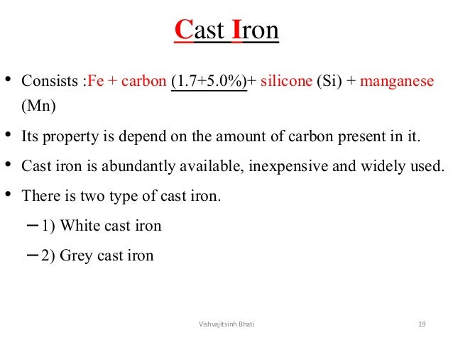 Cast Iron • Consists :Fe + carbon (1.7+5.0%)+ silicone (Si) + manganese (Mn) • Its property is depend on the amount of car...