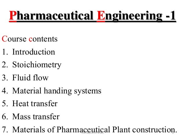 Pharmaceutical Engineering -1 Course contents 1. Introduction 2. Stoichiometry 3. Fluid flow 4. Material handing systems 5...