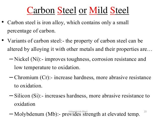 Carbon Steel or Mild Steel • Carbon steel is iron alloy, which contains only a small percentage of carbon. • Variants of c...