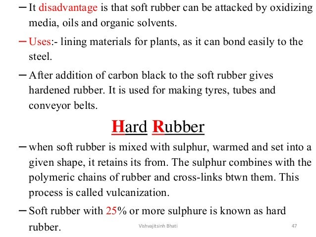 –It disadvantage is that soft rubber can be attacked by oxidizing media, oils and organic solvents. –Uses:- lining materia...