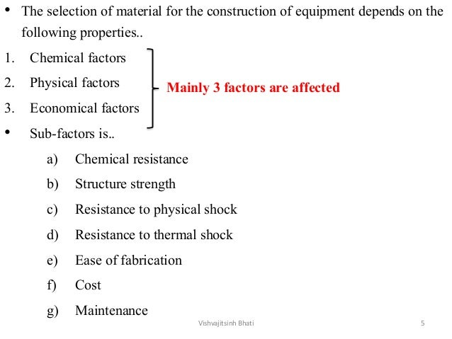 • The selection of material for the construction of equipment depends on the following properties.. 1. Chemical factors 2....