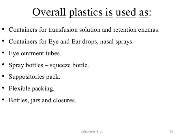 Overall plastics is used as: • Containers for transfusion solution and retention enemas. • Containers for Eye and Ear drop...