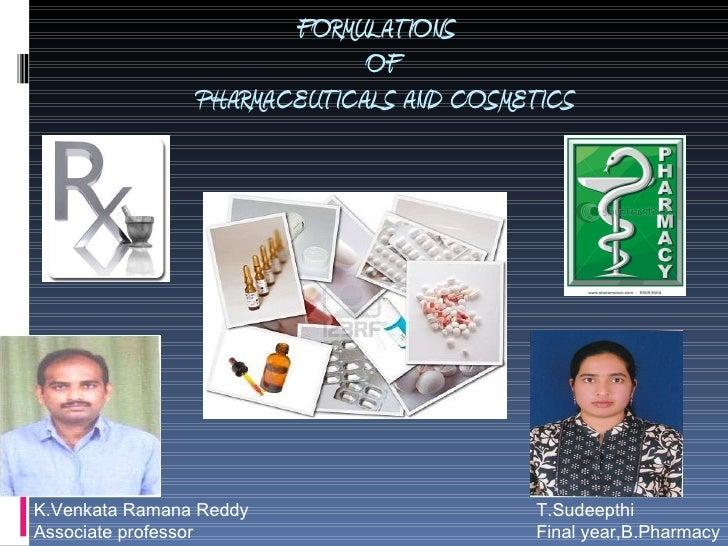 FORMULATIONS   OF  PHARMACEUTICALS AND COSMETICS T.Sudeepthi Final year,B.Pharmacy K.Venkata Ramana Reddy Associate profes...
