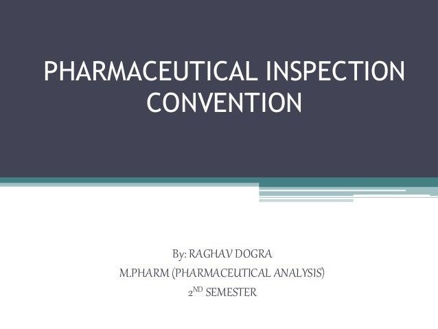 PHARMACEUTICAL INSPECTION CONVENTION By: RAGHAV DOGRA M.PHARM (PHARMACEUTICAL ANALYSIS) 2ND SEMESTER