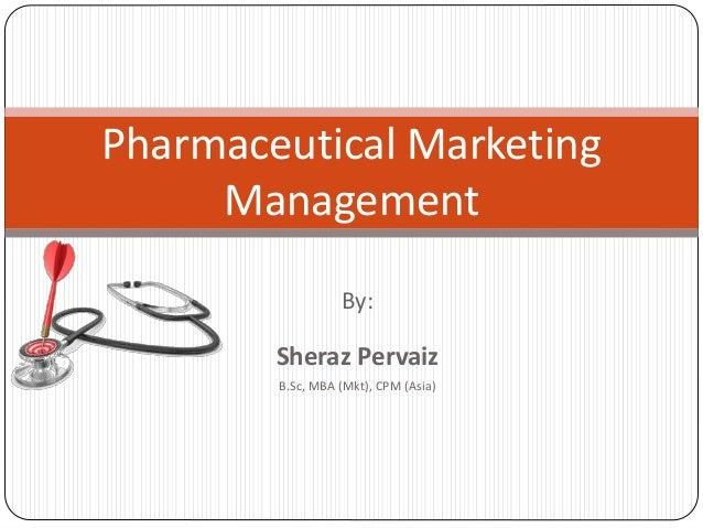 By: Sheraz Pervaiz B.Sc, MBA (Mkt), CPM (Asia) Pharmaceutical Marketing Management