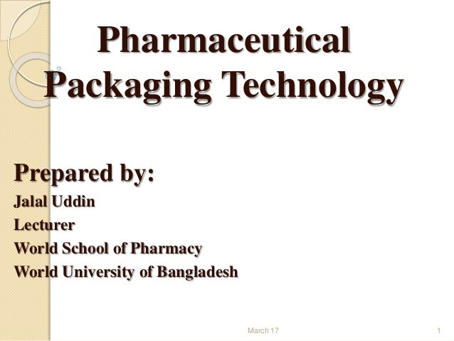 Pharmaceutical Packaging Technology Prepared by: Jalal Uddin Lecturer World School of Pharmacy World University of Banglad...