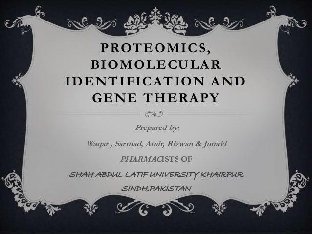 PROTEOMICS, BIOMOLECULAR IDENTIFICATION AND GENE THERAPY Prepared by: Waqar , Sarmad, Amir, Rizwan & Junaid PHARMACISTS OF...