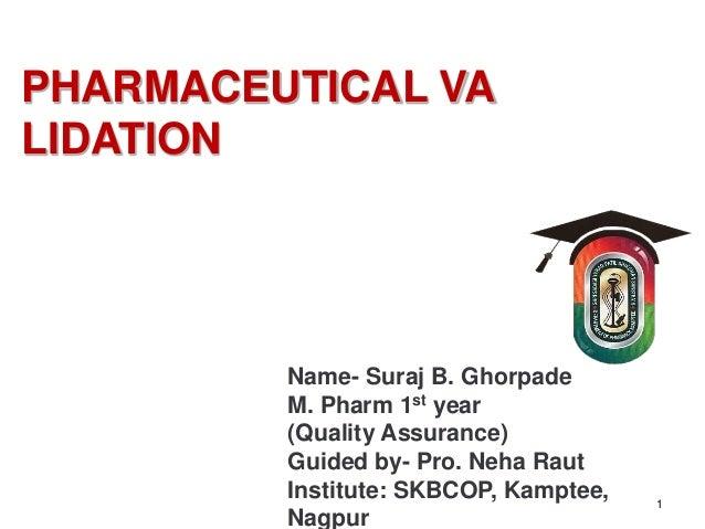 PHARMACEUTICAL VA LIDATION 1 Name- Suraj B. Ghorpade M. Pharm 1st year (Quality Assurance) Guided by- Pro. Neha Raut Insti...