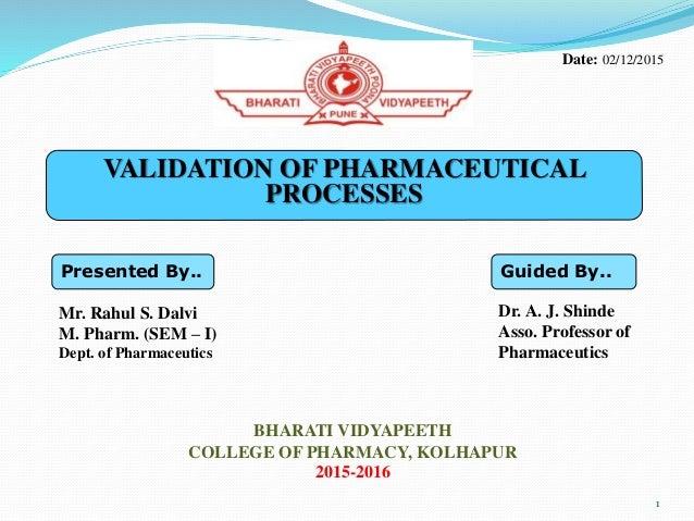VALIDATION OF PHARMACEUTICAL PROCESSES Presented By.. Mr. Rahul S. Dalvi M. Pharm. (SEM – I) Dept. of Pharmaceutics Guided...