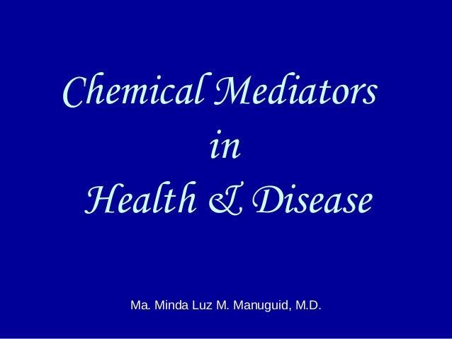 Chemical Mediators in Health & Disease Ma. Minda Luz M. Manuguid, M.D.