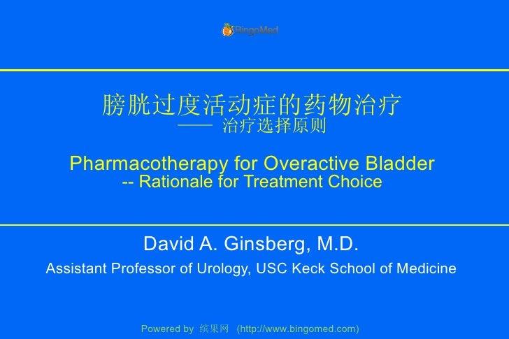 膀胱过度活动症的药物治疗 —— 治疗选择原则 Pharmacotherapy for Overactive Bladder -- Rationale for Treatment Choice David A. Ginsberg, M.D. As...