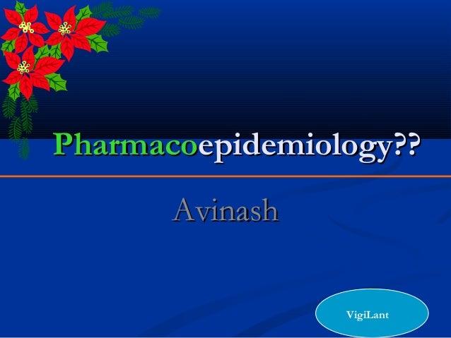 PharmacoPharmacoepidemiology??epidemiology?? AvinashAvinash VigiLant