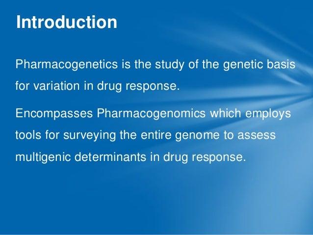 Introduction Pharmacogenetics is the study of the genetic basis  for variation in drug response. Encompasses Pharmacogenom...