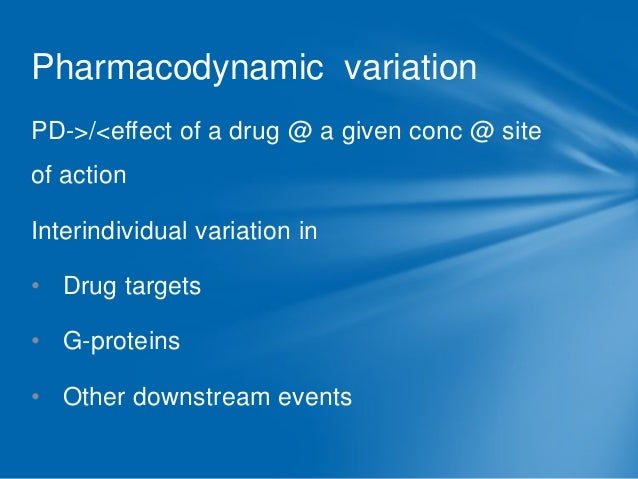 Pharmacodynamic variation PD->/<effect of a drug @ a given conc @ site  of action Interindividual variation in  • Drug tar...