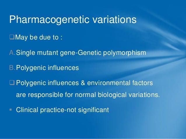 Pharmacogenetic variations May be due to :  A.Single mutant gene-Genetic polymorphism B.Polygenic influences   Polygenic...