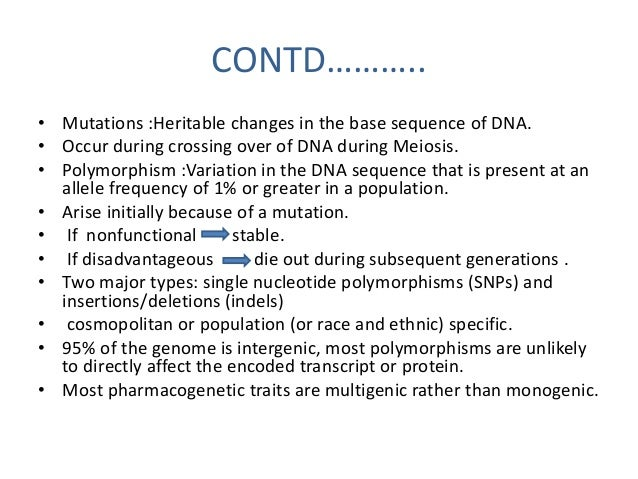 CONTD……………  • SNPs occur every 100–300 bases along  the 3 billion base human genome.  • The greatest number of DNA variati...