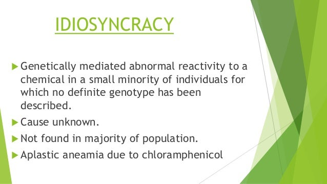 IDIOSYNCRACY  Genetically mediated abnormal reactivity to a chemical in a small minority of individuals for which no defi...