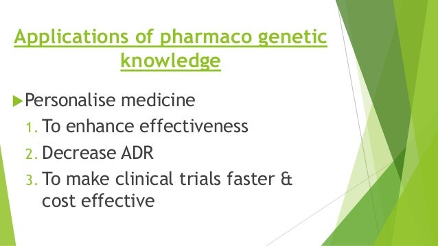 Applications of pharmaco genetic knowledge Personalise medicine 1. To enhance effectiveness 2. Decrease ADR 3. To make cl...