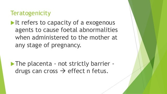 Teratogenicity It refers to capacity of a exogenous agents to cause foetal abnormalities when administered to the mother ...