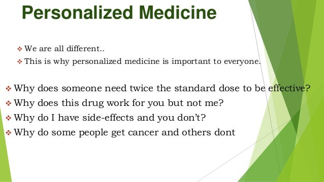 Personalized Medicine  We are all different..  This is why personalized medicine is important to everyone.  Why does so...