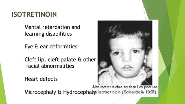 ISOTRETINOIN Mental retardation and learning disabilities Eye & ear deformities Cleft lip, cleft palate & other facial abn...