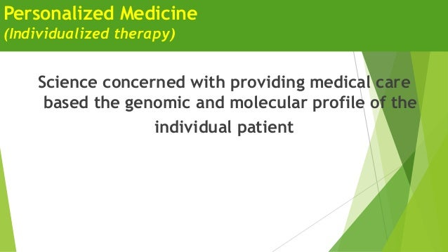 Personalized Medicine (Individualized therapy) Science concerned with providing medical care based the genomic and molecul...
