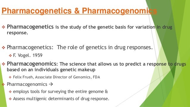 Pharmacogenetics & Pharmacogenomics  Pharmacogenetics is the study of the genetic basis for variation in drug response. ...