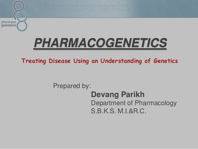 PHARMACOGENETICS Treating Disease Using an Understanding of Genetics Prepared by: Devang Parikh Department of Pharmacology...