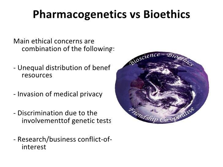 Pharmacogenetics vs Bioethics <ul><li>Main ethical concerns are combination of the following: </li></ul><ul><li> </li></...