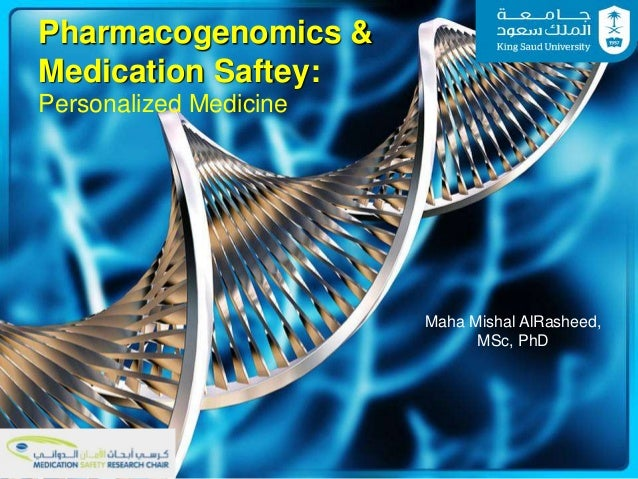 Pharmacogenomics & Medication Saftey: Personalized Medicine Maha Mishal AlRasheed, MSc, PhD