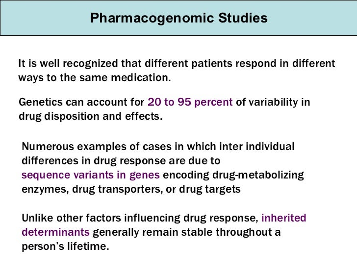 Pharmacogenomic Studies It is well recognized that different patients respond in different ways to the same medication. Ge...
