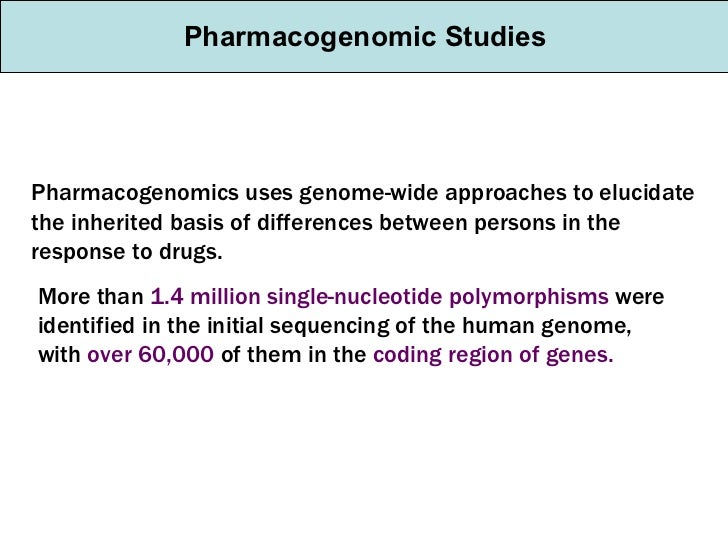 Pharmacogenomic Studies Pharmacogenomics uses genome-wide approaches to elucidate the inherited basis of differences betwe...