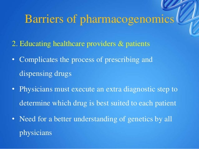 Barriers of pharmacogenomics 3. Disincentives for drug companies to make multiple pharmacogenomic products  Most pharmace...