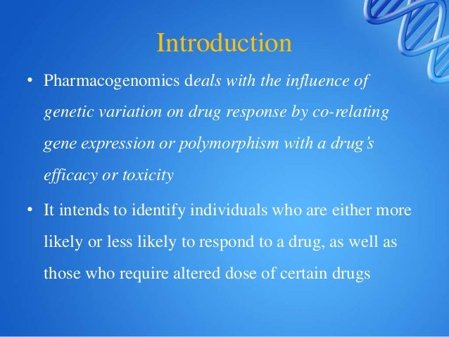 Introduction • Pharmacogenomics deals with the influence of genetic variation on drug response by co-relating gene express...