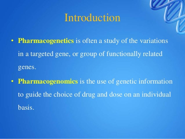 Introduction • Pharmacogenetics is often a study of the variations in a targeted gene, or group of functionally related ge...