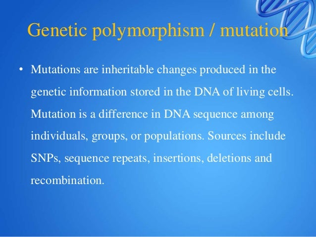 Genetic polymorphism / mutation • Mutations are inheritable changes produced in the genetic information stored in the DNA ...