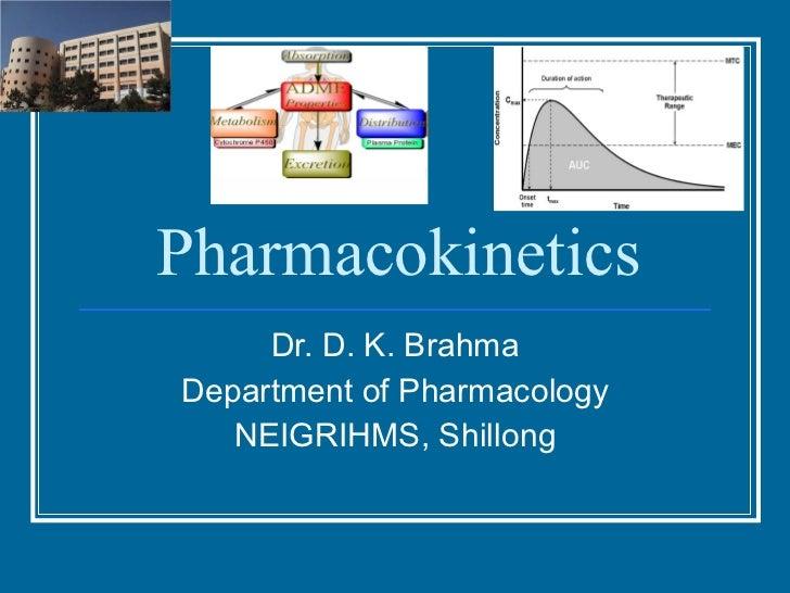 Pharmacokinetics Dr. D. K. Brahma Department of Pharmacology NEIGRIHMS, Shillong