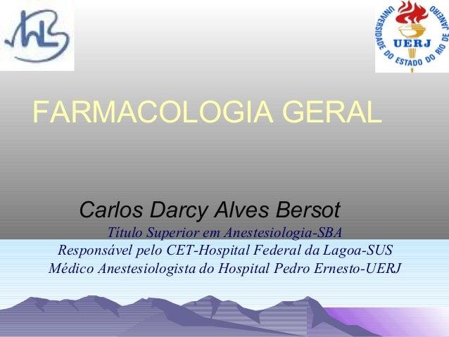 FARMACOLOGIA GERAL    Carlos Darcy Alves Bersot        Título Superior em Anestesiologia-SBA Responsável pelo CET-Hospital...