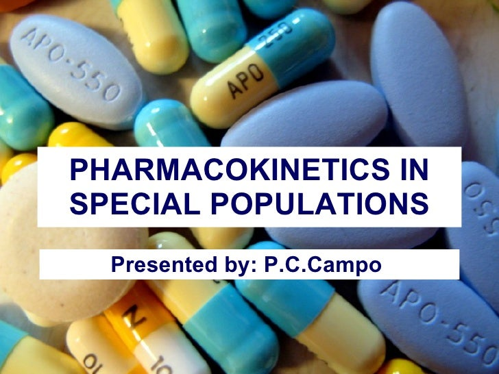 PHARMACOKINETICS IN SPECIAL POPULATIONS Presented by: P.C.Campo