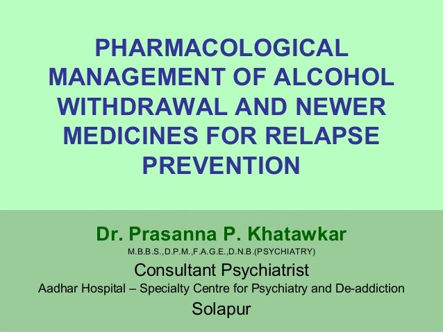 PHARMACOLOGICAL  MANAGEMENT OF ALCOHOL  WITHDRAWAL AND NEWER  MEDICINES FOR RELAPSE  PREVENTION  Dr. Prasanna P. Khatawkar...