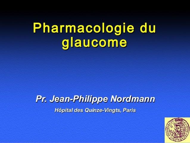 Pharmacologie du glaucome  Pr. Jean-Philippe Nordmann Hôpital des Quinze-Vingts, Paris