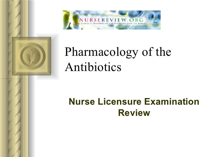 Pharmacology of the Antibiotics Nurse Licensure Examination Review
