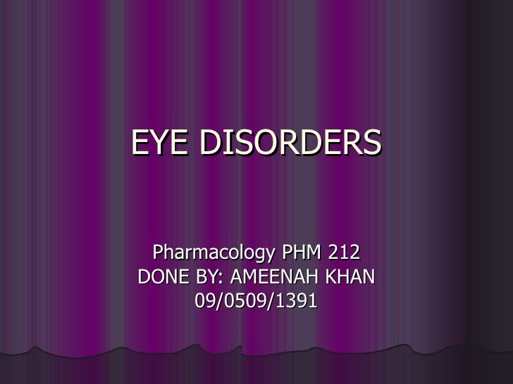 EYE DISORDERS Pharmacology PHM 212 DONE BY: AMEENAH KHAN 09/0509/1391