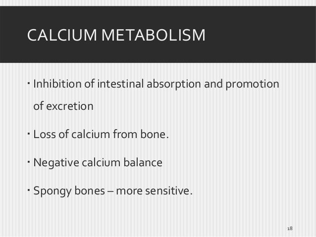 CALCIUM METABOLISM  Inhibition of intestinal absorption and promotion of excretion  Loss of calcium from bone.  Negativ...