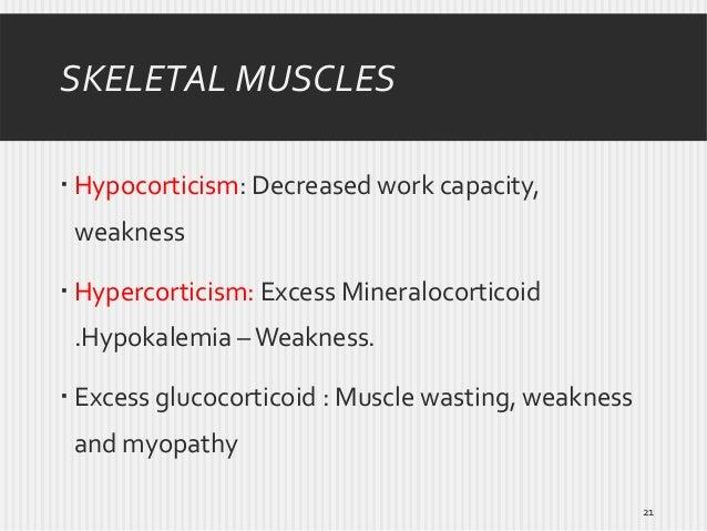 SKELETAL MUSCLES  Hypocorticism: Decreased work capacity, weakness  Hypercorticism: Excess Mineralocorticoid .Hypokalemi...